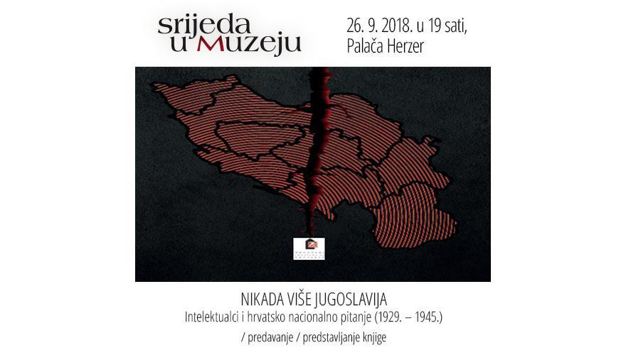 NIKADA VIŠE JUGOSLAVIJA  Intelektualci i hrvatsko nacionalno pitanje (1929. – 1945.)