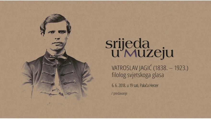 VATROSLAV JAGIĆ (1838. – 1923.) Filolog svjetskoga glasa / Predavanje uz 180. obljetnicu rođenja i 95. obljetnicu smrti